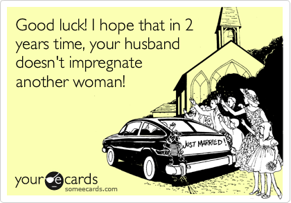 Good luck! I hope that in 2 years time, your husband doesn't impregnate another woman!