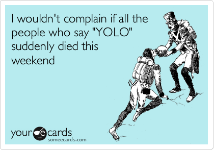 """I wouldn't complain if all the people who say """"YOLO"""" suddenly died this weekend"""