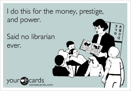I do this for the money, prestige, and power.   Said no librarian ever.