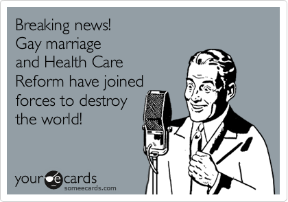 Breaking news! Gay marriage and Health Care Reform have joined forces to destroy the world!