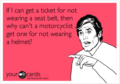 If I can get a ticket for not wearing a seat belt, then why can't a motorcyclist get one for not wearing a helmet?