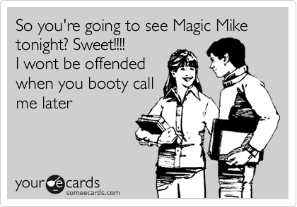 So you're going to see Magic Mike tonight? Sweet!!!! I wont be offended when you booty call  me later