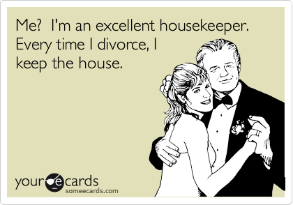 Me?  I'm an excellent housekeeper.  Every time I divorce, I keep the house.
