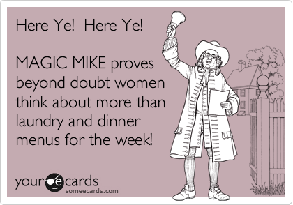 Here Ye!  Here Ye!  MAGIC MIKE proves beyond doubt women think about more than laundry and dinner menus for the week!