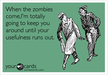 When the zombies come,I'm totally  going to keep you around until your usefulness runs out.
