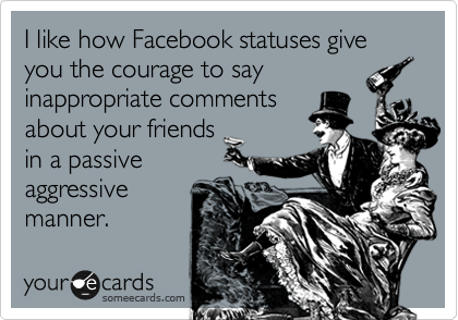 I like how Facebook statuses give you the courage to say inappropriate comments about your friends in a passive aggressive manner.