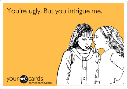 You're ugly. But you intrigue me.