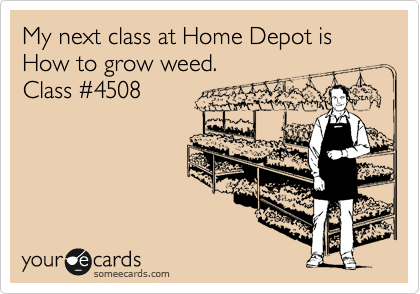 My next class at Home Depot is How to grow weed. Class %234508
