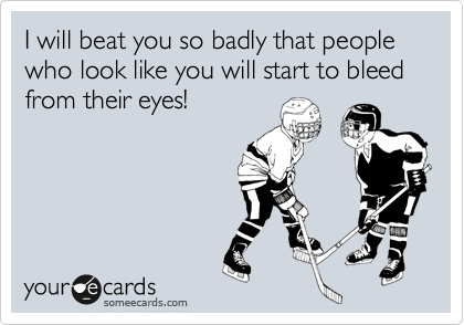 I will beat you so badly that people who look like you will start to bleed from their eyes!