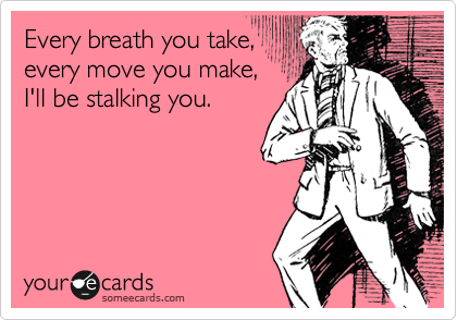 Every breath you take, every move you make, I'll be stalking you.