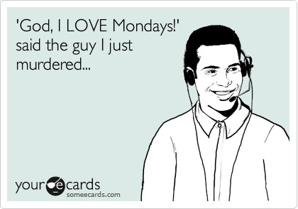 'God, I LOVE Mondays!' said the guy I just murdered...