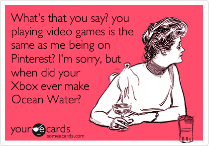 What's that you say? you playing video games is the same as me being on Pinterest? I'm sorry, but when did your Xbox ever make Ocean Water?
