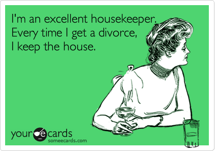 I'm an excellent housekeeper.  Every time I get a divorce,  I keep the house.
