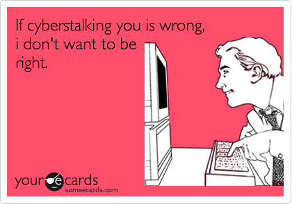 If cyberstalking you is wrong,  i don't want to be right.