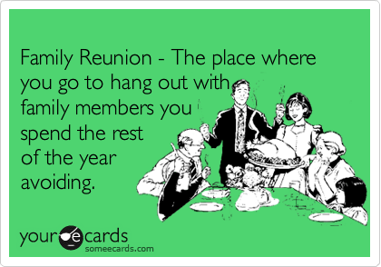 Family Reunion - The place where you go to hang out with family members you  spend the rest of the year avoiding.