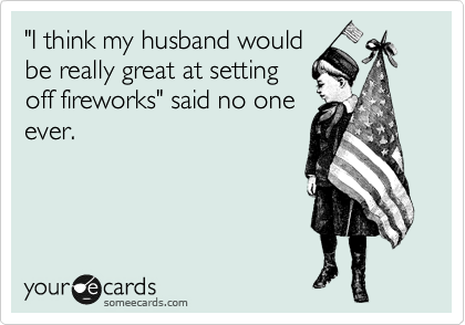 """""""I think my husband would be really great at setting  off fireworks"""" said no one  ever."""