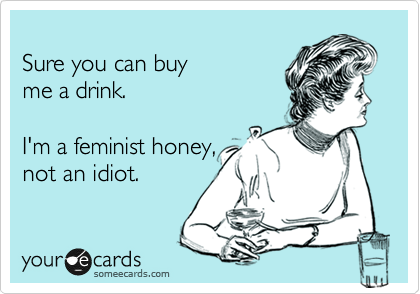 Sure you can buy me a drink.  I'm a feminist honey, not an idiot.
