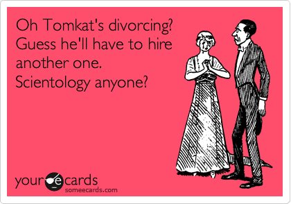 Oh Tomkat's divorcing? Guess he'll have to hire another one. Scientology anyone?
