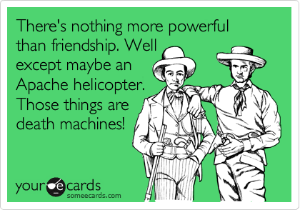 There's nothing more powerful than friendship. Well except maybe an Apache helicopter. Those things are death machines!