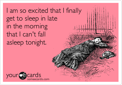 I am so excited that I finally  get to sleep in late  in the morning that I can't fall  asleep tonight.
