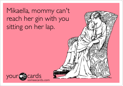 Mikaella, mommy can't reach her gin with you sitting on her lap.