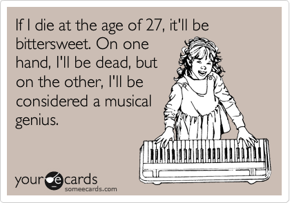 If I die at the age of 27, it'll be bittersweet. On one hand, I'll be dead, but on the other, I'll be considered a musical  genius.