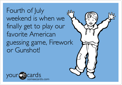 Fourth of July weekend is when we finally get to play our favorite American guessing game, Firework or Gunshot!