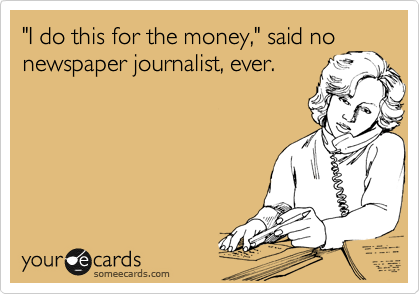 """I do this for the money,"" said no newspaper journalist, ever."