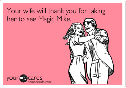 Your wife will thank you for taking her to see Magic Mike.