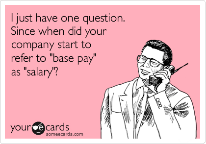 "I just have one question. Since when did your company start to  refer to ""base pay"" as ""salary""?"