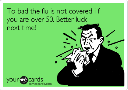 To bad the flu is not covered i f you are over 50. Better luck next time!