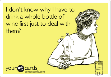 I don't know why I have to drink a whole bottle of wine first just to deal with them?