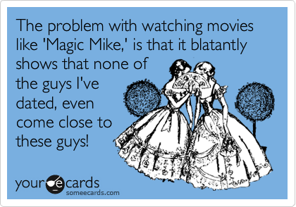The problem with watching movies like 'Magic Mike,' is that it blatantly shows that none of the guys I've dated, even come close to these guys!