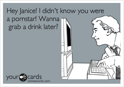 Hey Janice! I didn't know you were a pornstar! Wanna  grab a drink later?