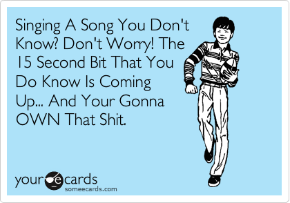 Singing A Song You Don't Know? Don't Worry! The 15 Second Bit That You Do Know Is Coming Up... And Your Gonna OWN That Shit.