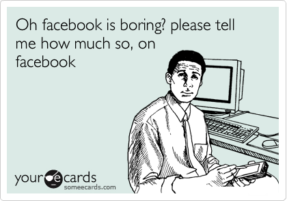 Oh facebook is boring? please tell me how much so, on facebook