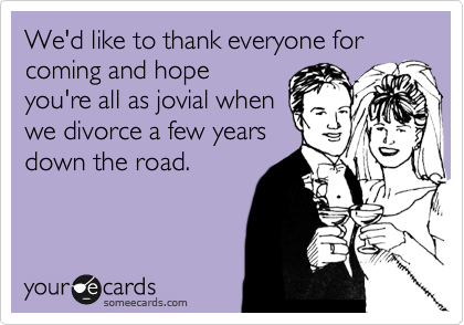 We'd like to thank everyone for coming and hope you're all as jovial when we divorce a few years down the road.
