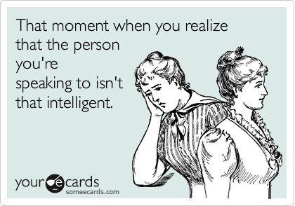 That moment when you realize that the person you're speaking to isn't that intelligent.