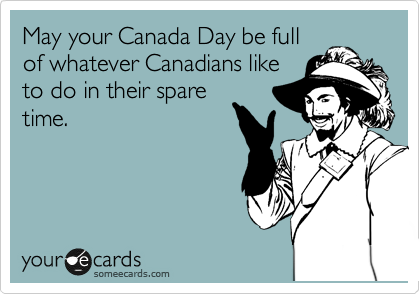 May your Canada Day be full of whatever Canadians like to do in their spare time.
