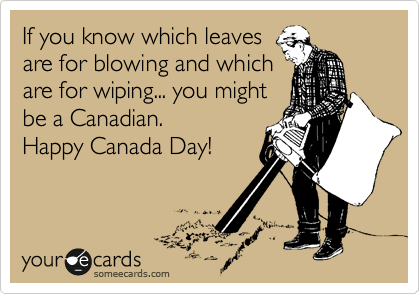If you know which leaves are for blowing and which are for wiping... you might be a Canadian. Happy Canada Day!