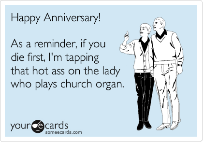 Happy Anniversary!  As a reminder, if you die first, I'm tapping that hot ass on the lady who plays church organ.
