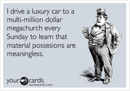 I drive a luxury car to a multi-million dollar megachurch every Sunday to learn that material possesions are meaningless.