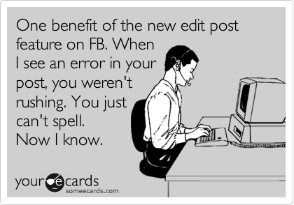 One benefit of the new edit post feature on FB. When I see an error in your post, you weren't  rushing. You just can't spell.  Now I know.