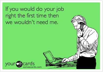 If you would do your job  right the first time then   we wouldn't need me.