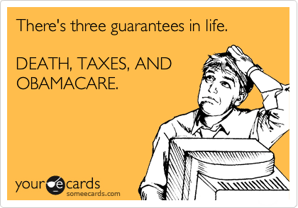 There's three guarantees in life.  DEATH, TAXES, AND OBAMACARE.