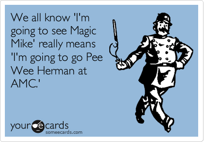 We all know 'I'm going to see Magic Mike' really means 'I'm going to go Pee Wee Herman at AMC.'