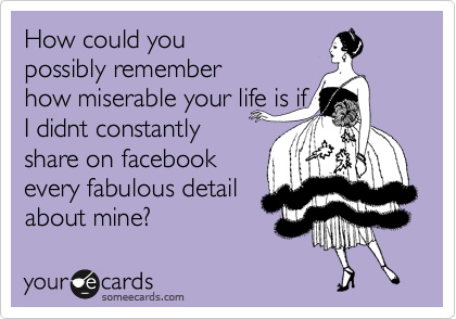 How could you possibly remember how miserable your life is if I didnt constantly share on facebook every fabulous detail about mine?