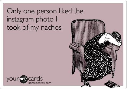 Only one person liked the instagram photo I took of my nachos.