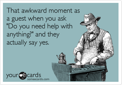 "That awkward moment as a guest when you ask  ""Do you need help with anything?"" and they actually say yes."