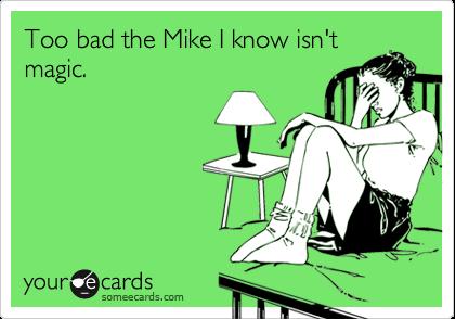 Too bad the Mike I know isn't magic.